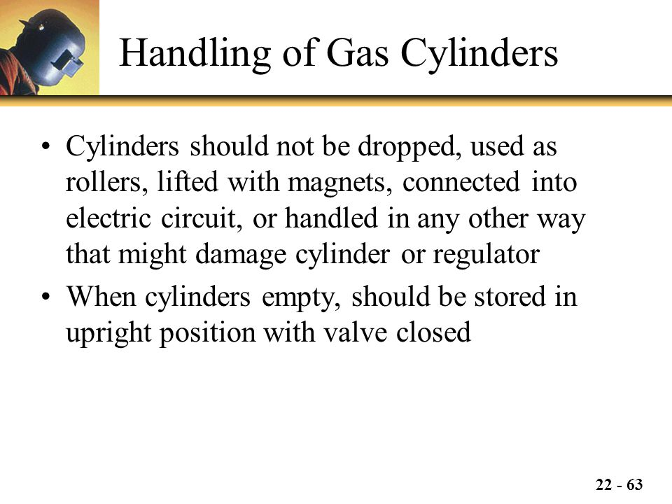 22 - 63 Handling of Gas Cylinders Cylinders should not be dropped, used as rollers, lifted with magnets, connected into electric circuit, or handled in any other way that might damage cylinder or regulator When cylinders empty, should be stored in upright position with valve closed