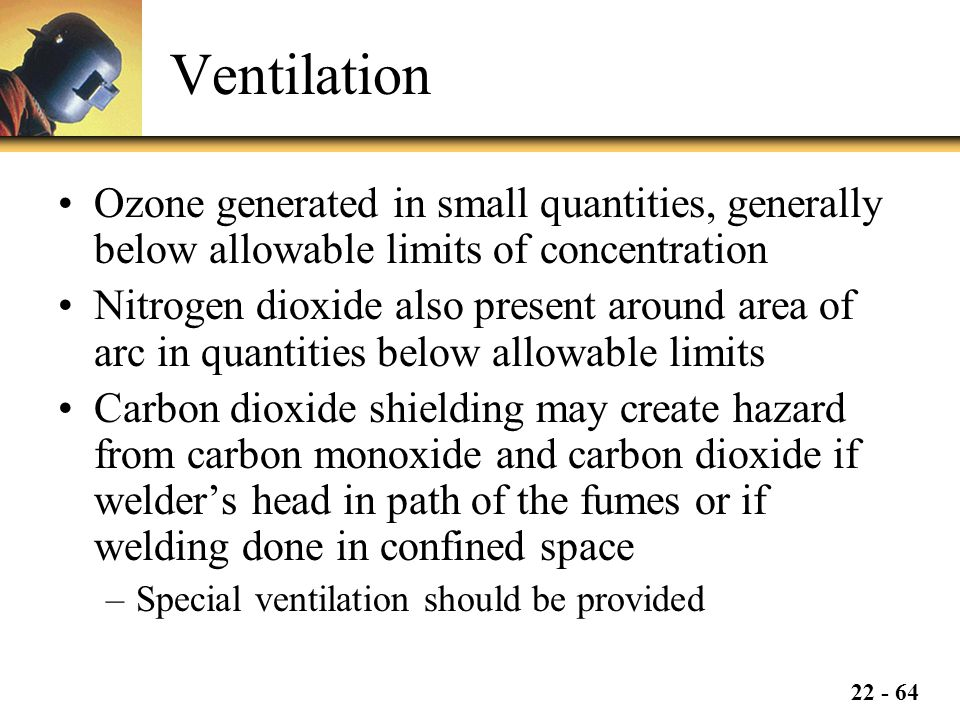 22 - 64 Ventilation Ozone generated in small quantities, generally below allowable limits of concentration Nitrogen dioxide also present around area of arc in quantities below allowable limits Carbon dioxide shielding may create hazard from carbon monoxide and carbon dioxide if welder's head in path of the fumes or if welding done in confined space –Special ventilation should be provided