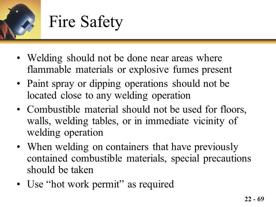 22 - 69 Fire Safety Welding should not be done near areas where flammable materials or explosive fumes present Paint spray or dipping operations should not be located close to any welding operation Combustible material should not be used for floors, walls, welding tables, or in immediate vicinity of welding operation When welding on containers that have previously contained combustible materials, special precautions should be taken Use hot work permit as required