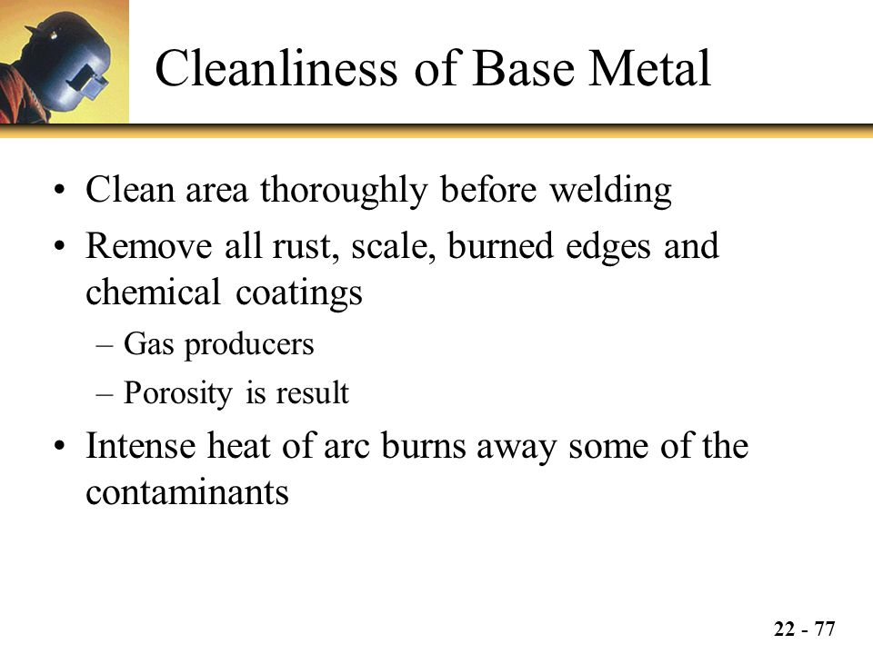 22 - 77 Cleanliness of Base Metal Clean area thoroughly before welding Remove all rust, scale, burned edges and chemical coatings –Gas producers –Porosity is result Intense heat of arc burns away some of the contaminants
