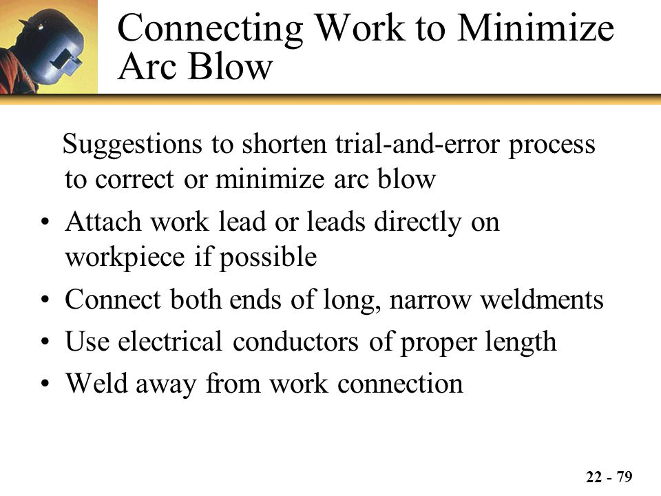 22 - 79 Connecting Work to Minimize Arc Blow Suggestions to shorten trial-and-error process to correct or minimize arc blow Attach work lead or leads directly on workpiece if possible Connect both ends of long, narrow weldments Use electrical conductors of proper length Weld away from work connection
