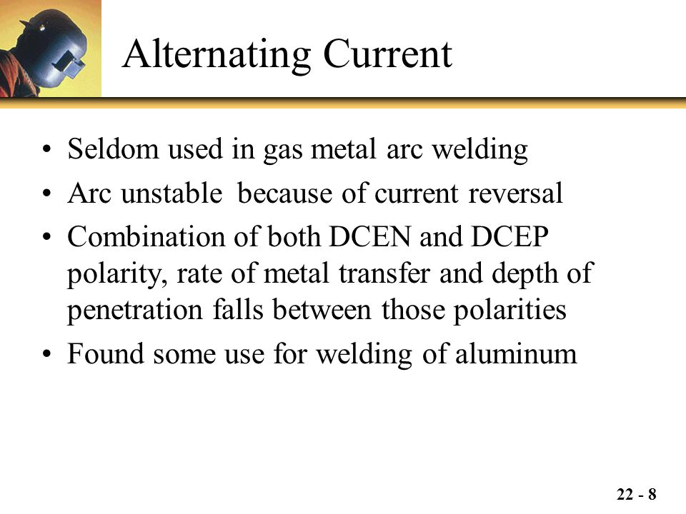 22 - 8 Alternating Current Seldom used in gas metal arc welding Arc unstable because of current reversal Combination of both DCEN and DCEP polarity, rate of metal transfer and depth of penetration falls between those polarities Found some use for welding of aluminum