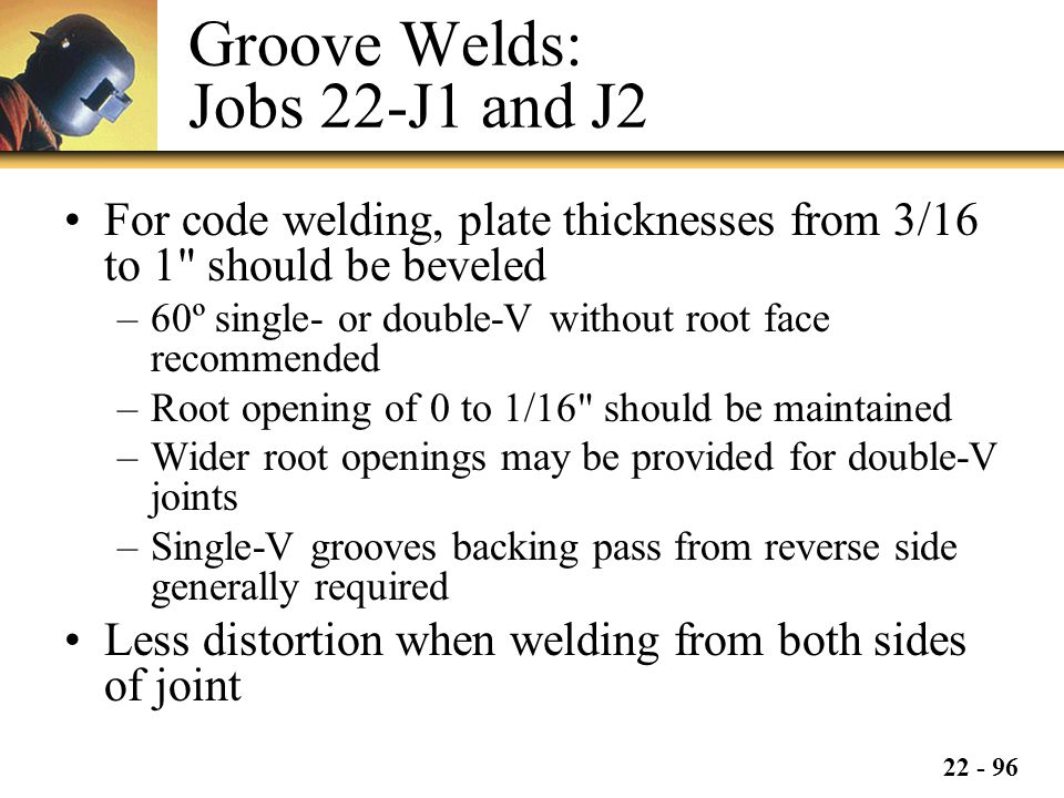 22 - 96 Groove Welds: Jobs 22-J1 and J2 For code welding, plate thicknesses from 3/16 to 1 should be beveled –60º single- or double-V without root face recommended –Root opening of 0 to 1/16 should be maintained –Wider root openings may be provided for double-V joints –Single-V grooves backing pass from reverse side generally required Less distortion when welding from both sides of joint