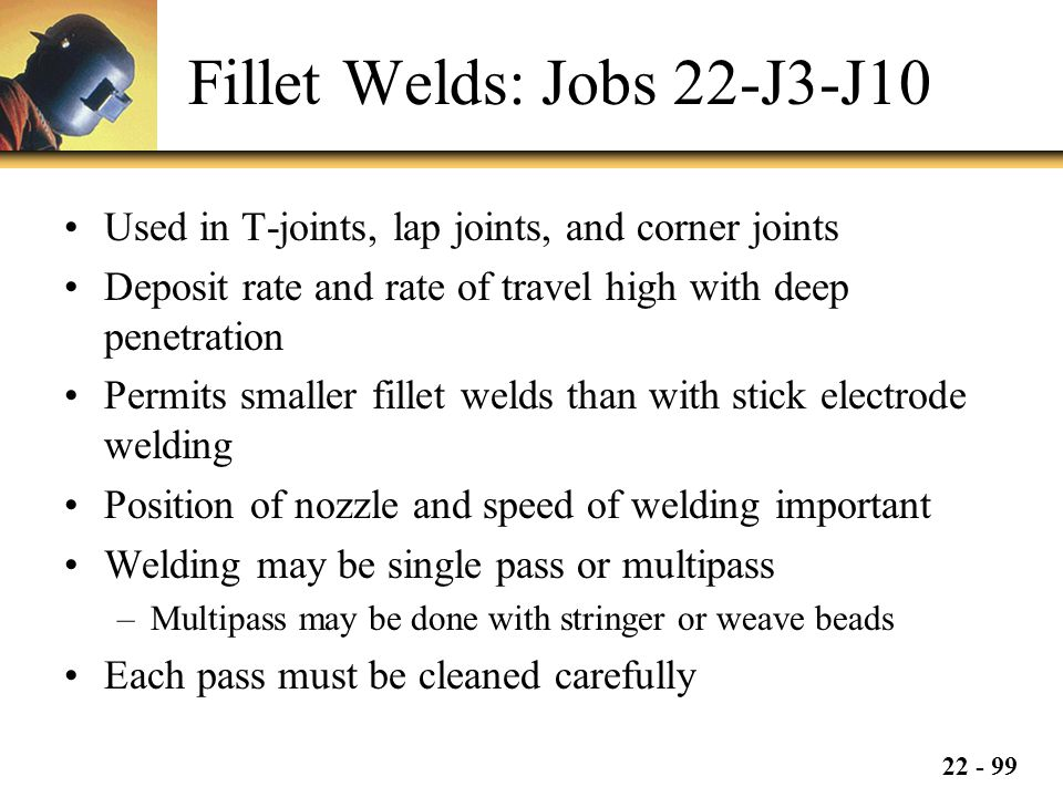 22 - 99 Fillet Welds: Jobs 22-J3-J10 Used in T-joints, lap joints, and corner joints Deposit rate and rate of travel high with deep penetration Permits smaller fillet welds than with stick electrode welding Position of nozzle and speed of welding important Welding may be single pass or multipass –Multipass may be done with stringer or weave beads Each pass must be cleaned carefully