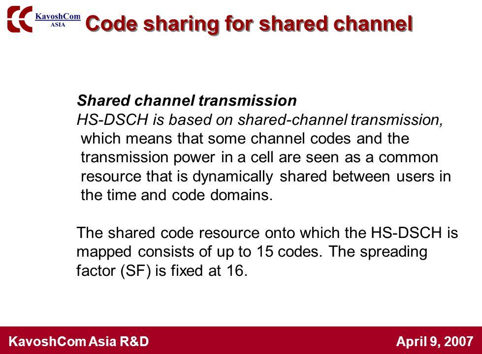 KavoshCom Asia R&D April 9, 2007 Code sharing for shared channel Shared channel transmission HS-DSCH is based on shared-channel transmission, which me