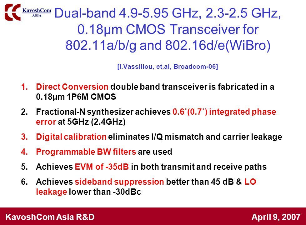 KavoshCom Asia R&D April 9, 2007 Dual-band 4.9-5.95 GHz, 2.3-2.5 GHz, 0.18µm CMOS Transceiver for 802.11a/b/g and 802.16d/e(WiBro) [I.Vassiliou, et.al