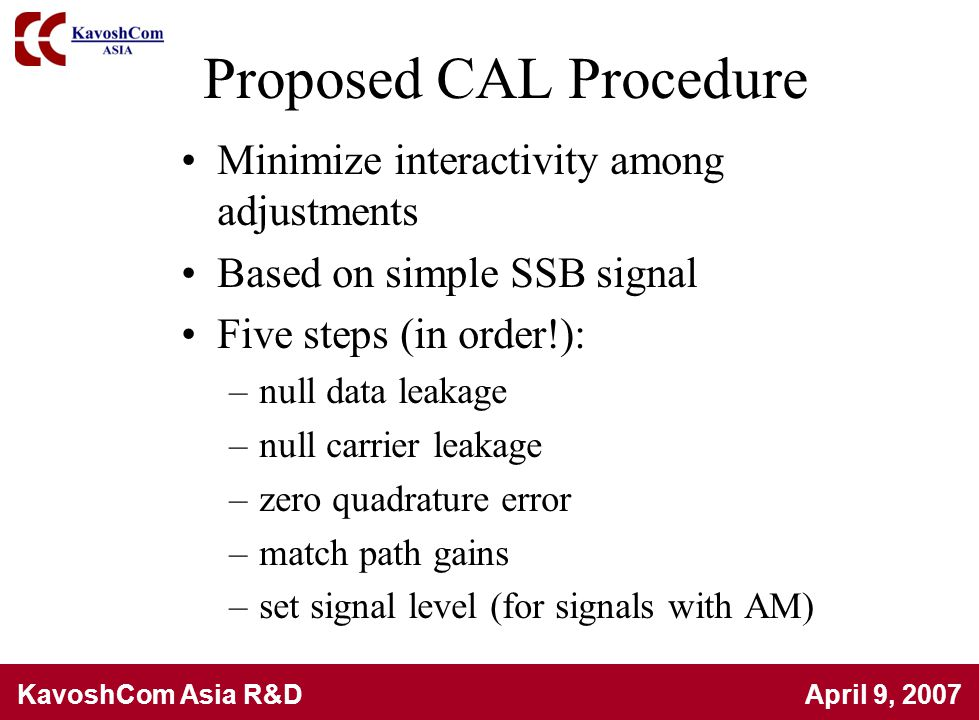 KavoshCom Asia R&D April 9, 2007 Proposed CAL Procedure Minimize interactivity among adjustments Based on simple SSB signal Five steps (in order!): –n