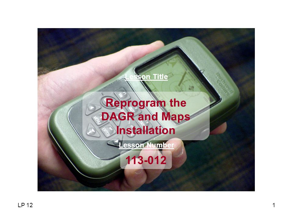 LP 122 LESSON OBJECTIVES Reprogram and install maps into the DAGR receiver.