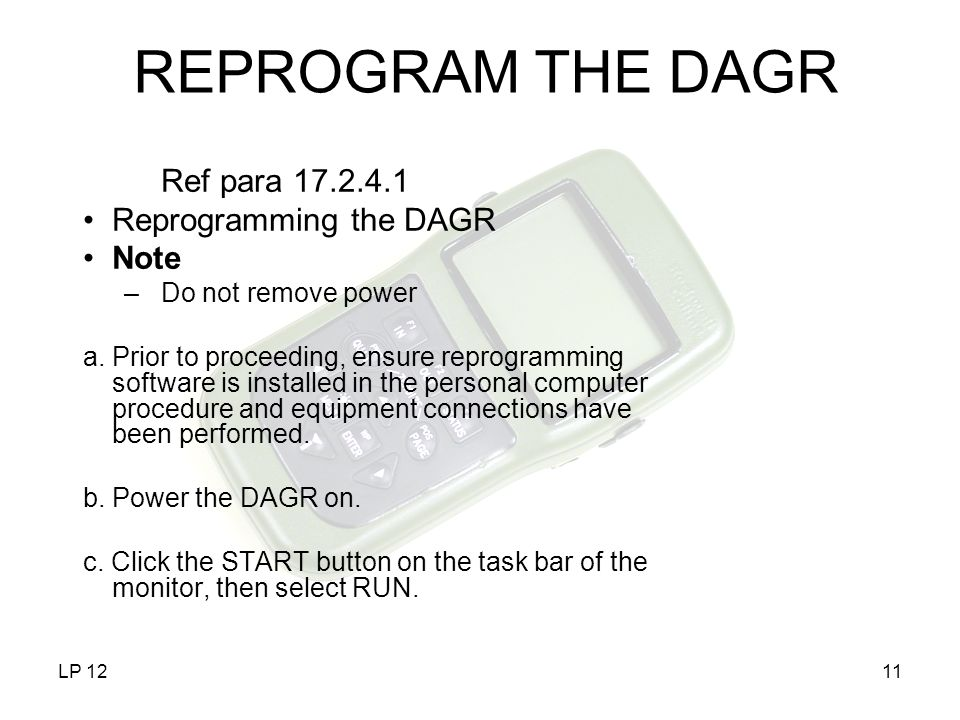 LP 1211 REPROGRAM THE DAGR Ref para 17.2.4.1 Reprogramming the DAGR Note –Do not remove power a.Prior to proceeding, ensure reprogramming software is