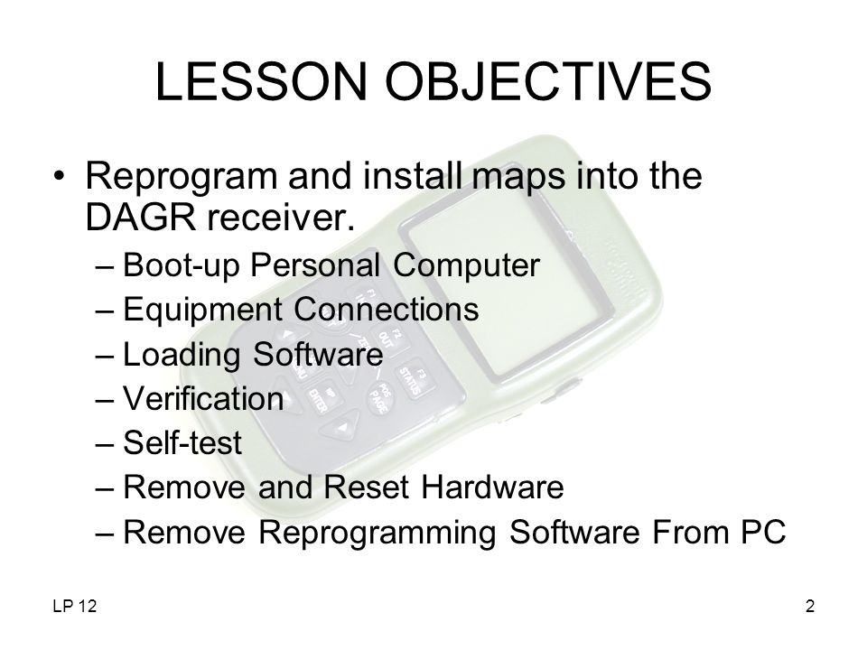 LP 122 LESSON OBJECTIVES Reprogram and install maps into the DAGR receiver. –Boot-up Personal Computer –Equipment Connections –Loading Software –Verif