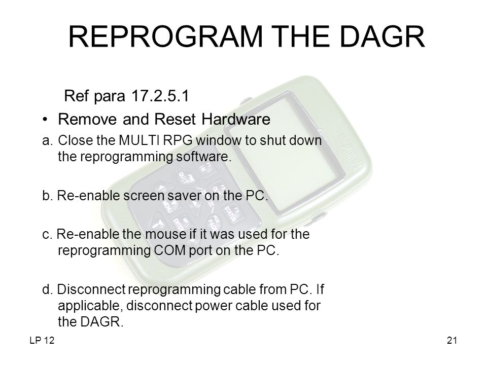 LP 1221 REPROGRAM THE DAGR Ref para 17.2.5.1 Remove and Reset Hardware a.Close the MULTI RPG window to shut down the reprogramming software. b. Re-ena