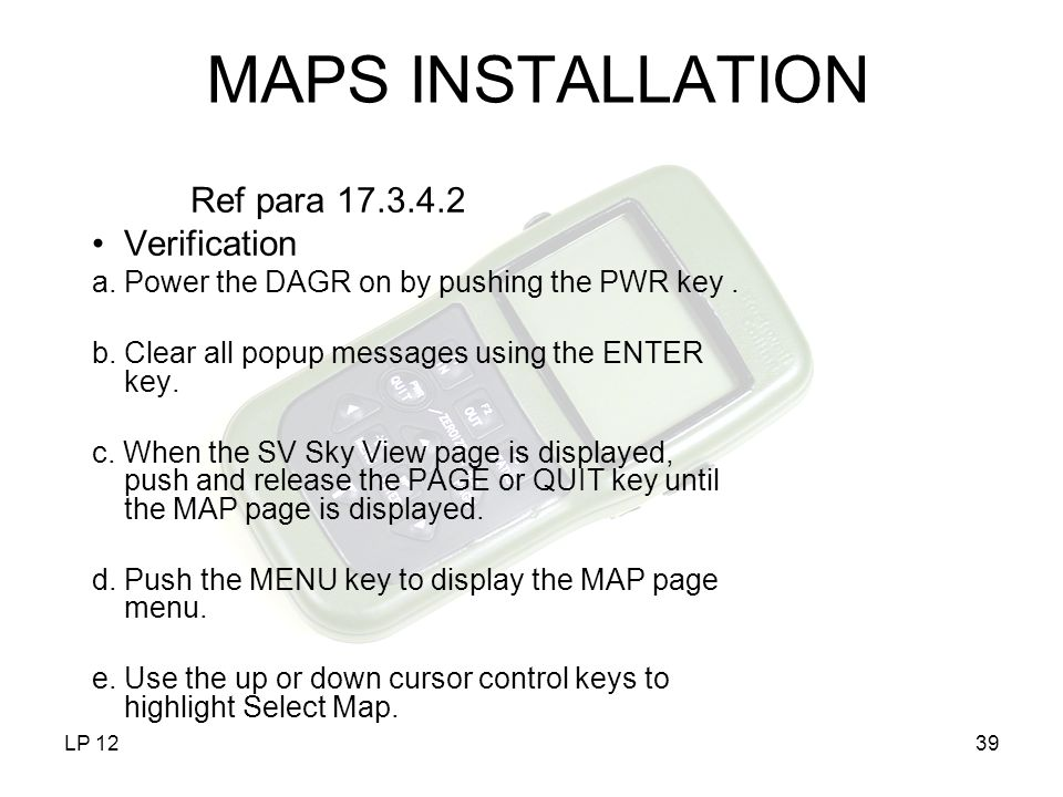 LP 1239 MAPS INSTALLATION Ref para 17.3.4.2 Verification a.Power the DAGR on by pushing the PWR key. b. Clear all popup messages using the ENTER key.
