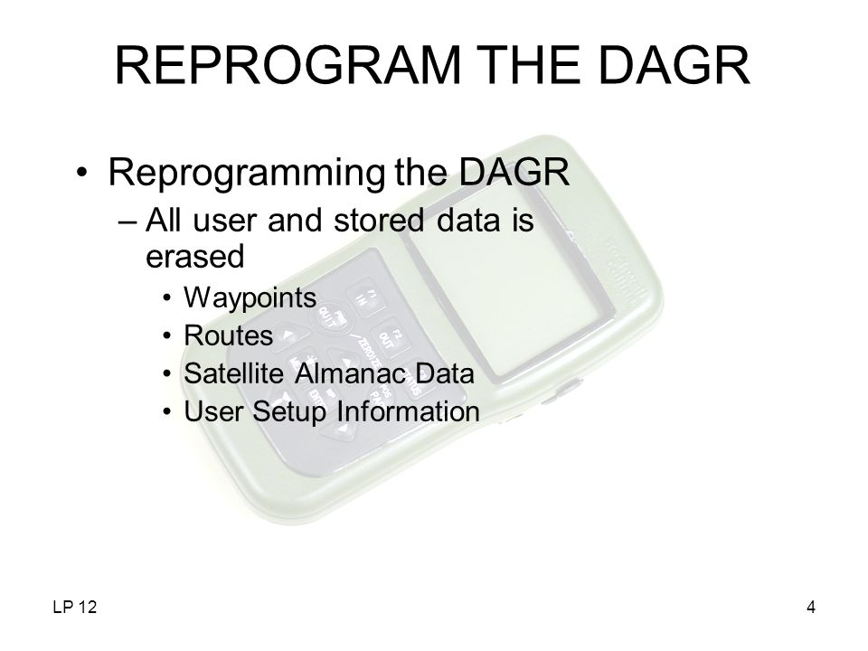 LP 124 REPROGRAM THE DAGR Reprogramming the DAGR –All user and stored data is erased Waypoints Routes Satellite Almanac Data User Setup Information