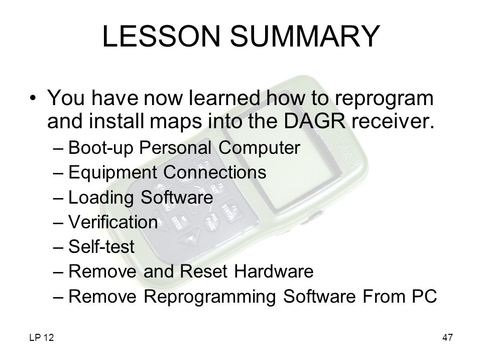 LP 1247 LESSON SUMMARY You have now learned how to reprogram and install maps into the DAGR receiver. –Boot-up Personal Computer –Equipment Connection