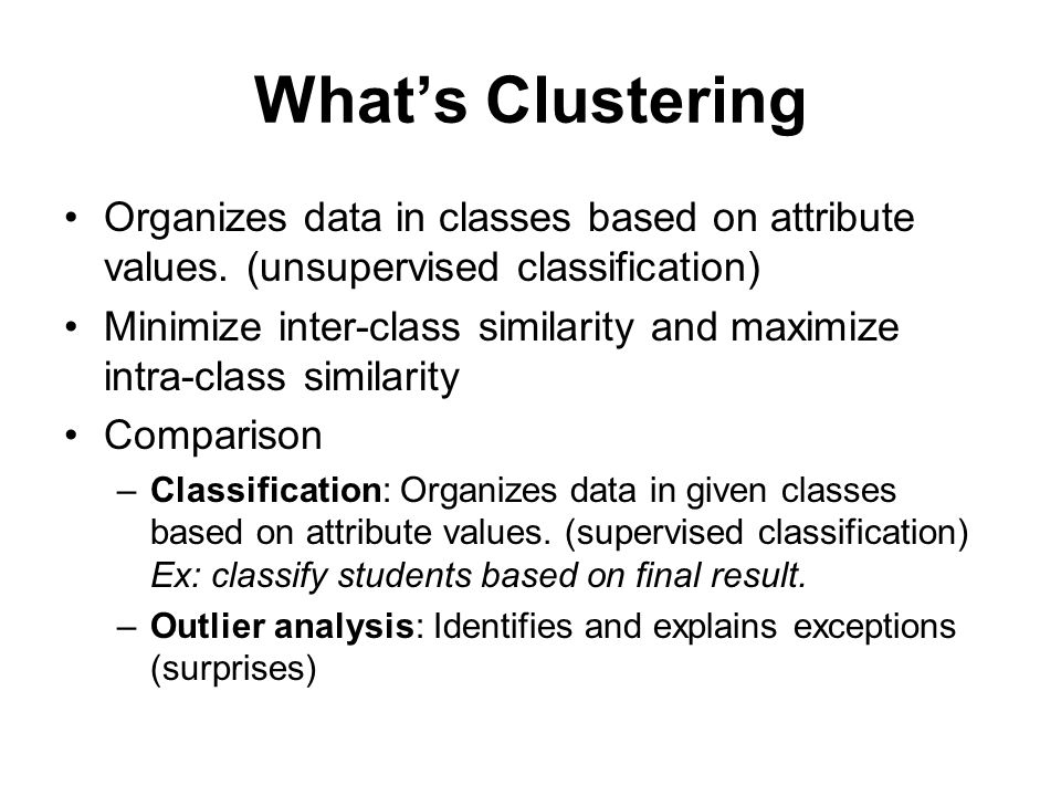 General Applications of Clustering Pattern Recognition Spatial Data Analysis –create thematic maps in GIS by clustering feature spaces –detect spatial clusters and explain them in spatial data mining Image Processing Economic Science (especially market research) WWW –Document classification –Cluster Web log data to discover groups of similar access patterns