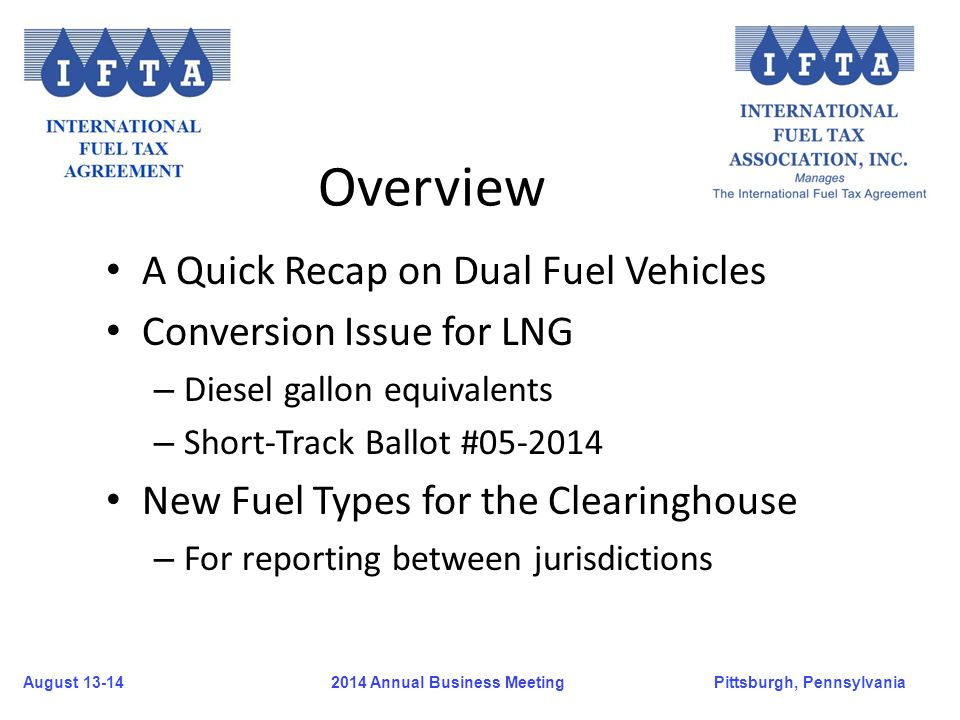 August 13-14Pittsburgh, Pennsylvania 2014 Annual Business Meeting Overview A Quick Recap on Dual Fuel Vehicles Conversion Issue for LNG – Diesel gallo