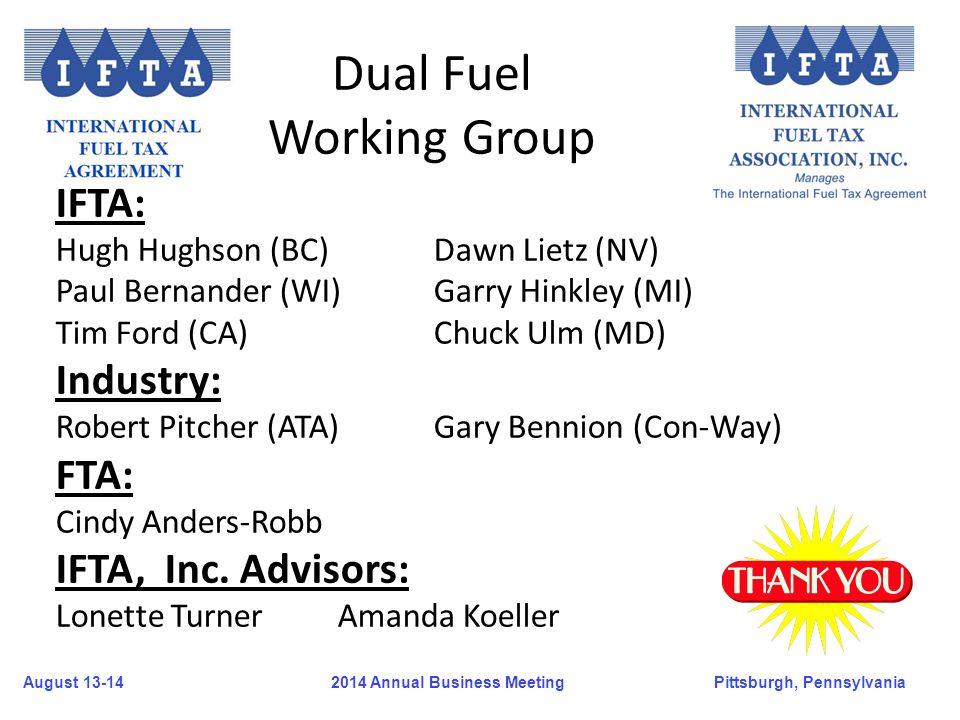 August 13-14Pittsburgh, Pennsylvania 2014 Annual Business Meeting Dual Fuel Working Group IFTA: Hugh Hughson (BC)Dawn Lietz (NV) Paul Bernander (WI)Ga