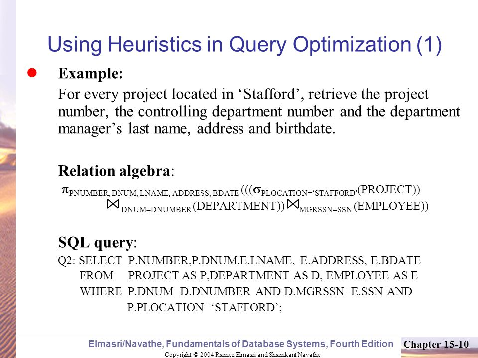 Copyright © 2004 Ramez Elmasri and Shamkant Navathe Elmasri/Navathe, Fundamentals of Database Systems, Fourth Edition Chapter 15-10 Using Heuristics in Query Optimization (1) Example: For every project located in 'Stafford', retrieve the project number, the controlling department number and the department manager's last name, address and birthdate.