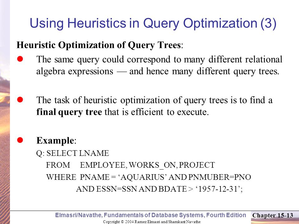 Copyright © 2004 Ramez Elmasri and Shamkant Navathe Elmasri/Navathe, Fundamentals of Database Systems, Fourth Edition Chapter 15-13 Using Heuristics in Query Optimization (3) Heuristic Optimization of Query Trees: The same query could correspond to many different relational algebra expressions — and hence many different query trees.