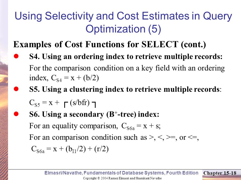 Copyright © 2004 Ramez Elmasri and Shamkant Navathe Elmasri/Navathe, Fundamentals of Database Systems, Fourth Edition Chapter 15-18 Using Selectivity and Cost Estimates in Query Optimization (5) Examples of Cost Functions for SELECT (cont.) S4.