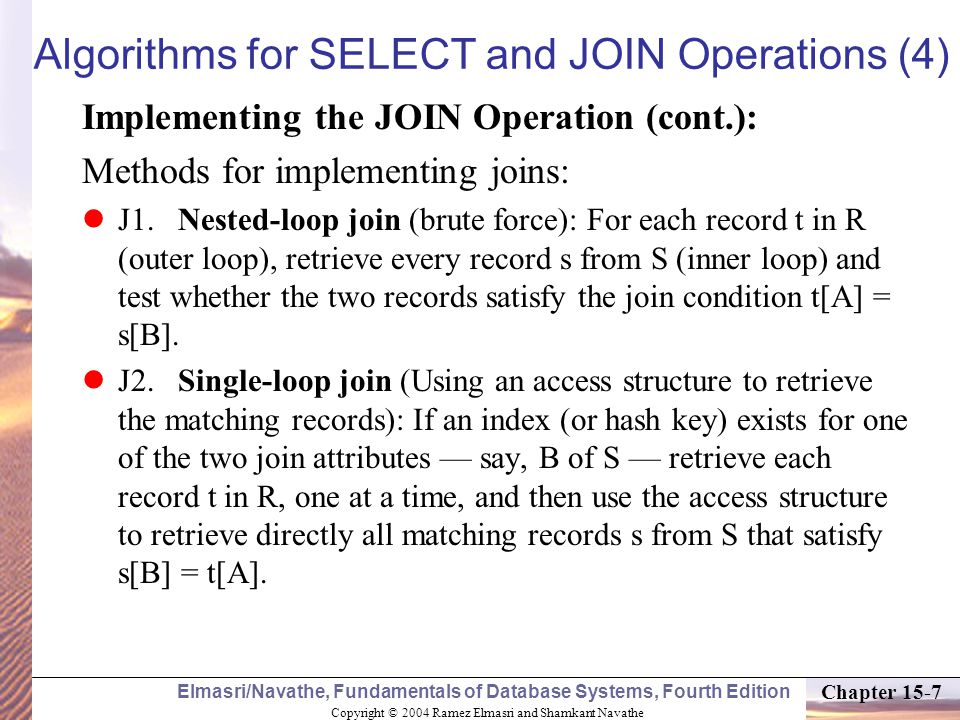 Copyright © 2004 Ramez Elmasri and Shamkant Navathe Elmasri/Navathe, Fundamentals of Database Systems, Fourth Edition Chapter 15-7 Algorithms for SELECT and JOIN Operations (4) Implementing the JOIN Operation (cont.): Methods for implementing joins: J1.Nested-loop join (brute force): For each record t in R (outer loop), retrieve every record s from S (inner loop) and test whether the two records satisfy the join condition t[A] = s[B].