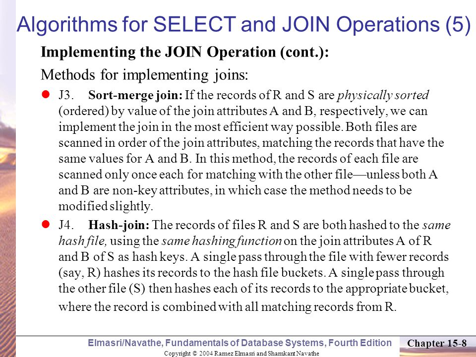 Copyright © 2004 Ramez Elmasri and Shamkant Navathe Elmasri/Navathe, Fundamentals of Database Systems, Fourth Edition Chapter 15-8 Algorithms for SELECT and JOIN Operations (5) Implementing the JOIN Operation (cont.): Methods for implementing joins: J3.Sort-merge join: If the records of R and S are physically sorted (ordered) by value of the join attributes A and B, respectively, we can implement the join in the most efficient way possible.