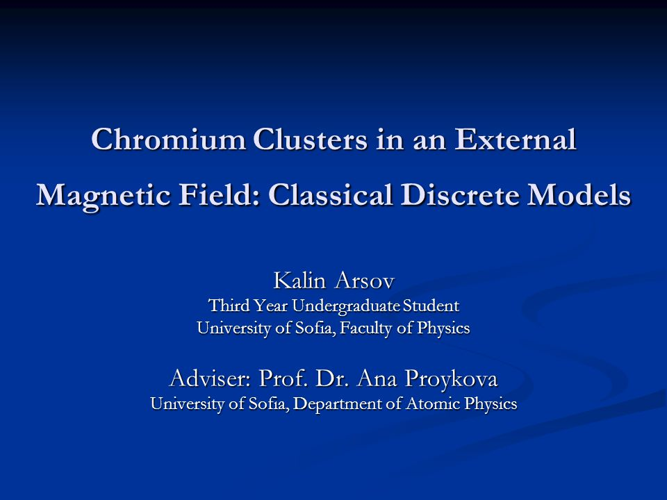 Chromium Clusters in an External Magnetic Field: Classical Discrete Models Kalin Arsov Third Year Undergraduate Student University of Sofia, Faculty o