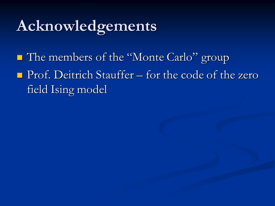 "Acknowledgements The members of the ""Monte Carlo"" group The members of the ""Monte Carlo"" group Prof. Deitrich Stauffer – for the code of the zero fiel"