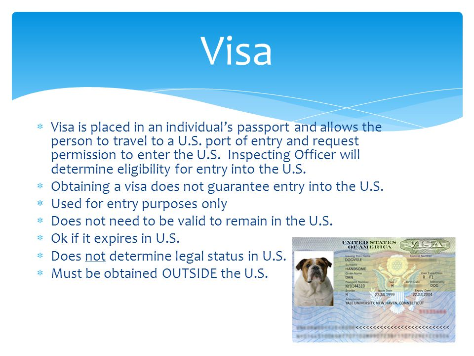  Visa is placed in an individual's passport and allows the person to travel to a U.S. port of entry and request permission to enter the U.S. Inspecti