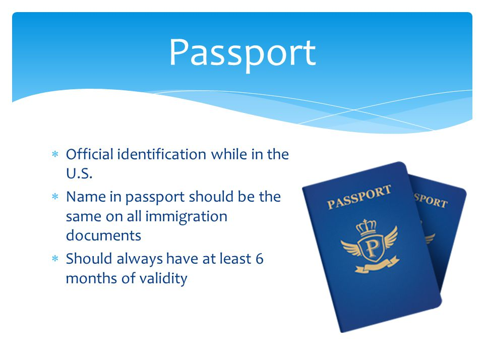  Official identification while in the U.S.  Name in passport should be the same on all immigration documents  Should always have at least 6 months