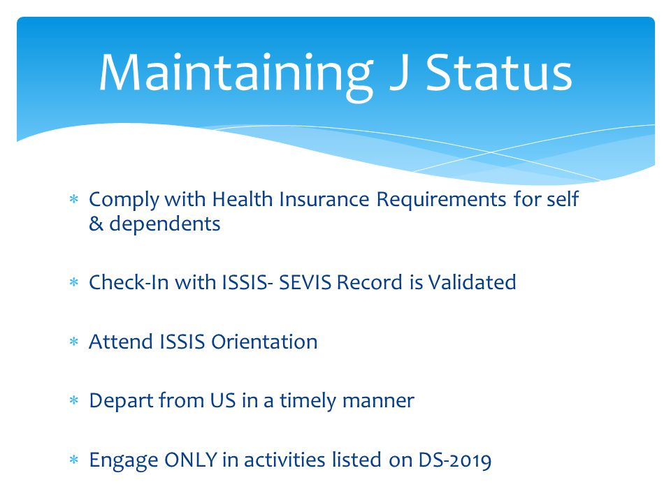  Comply with Health Insurance Requirements for self & dependents  Check-In with ISSIS- SEVIS Record is Validated  Attend ISSIS Orientation  Depart