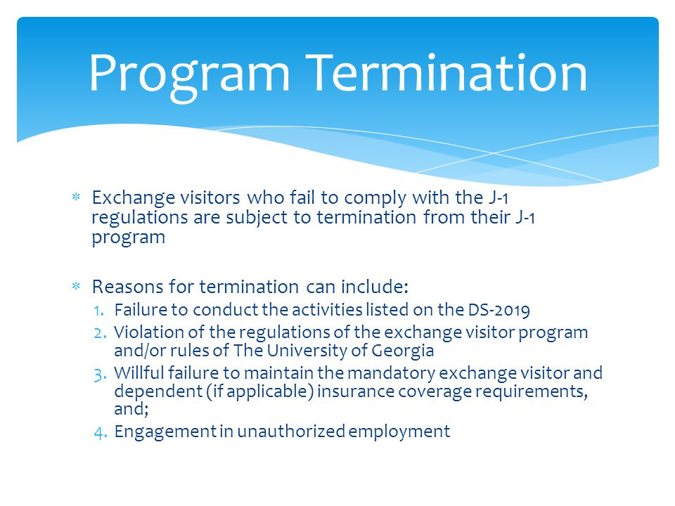  Exchange visitors who fail to comply with the J-1 regulations are subject to termination from their J-1 program  Reasons for termination can includ