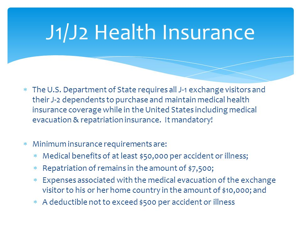  The U.S. Department of State requires all J-1 exchange visitors and their J-2 dependents to purchase and maintain medical health insurance coverage