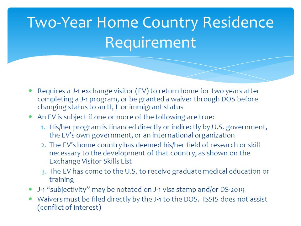 Requires a J-1 exchange visitor (EV) to return home for two years after completing a J-1 program, or be granted a waiver through DOS before changing s