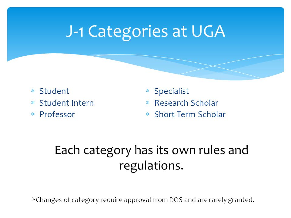  Student  Student Intern  Professor  Specialist  Research Scholar  Short-Term Scholar J-1 Categories at UGA Each category has its own rules and
