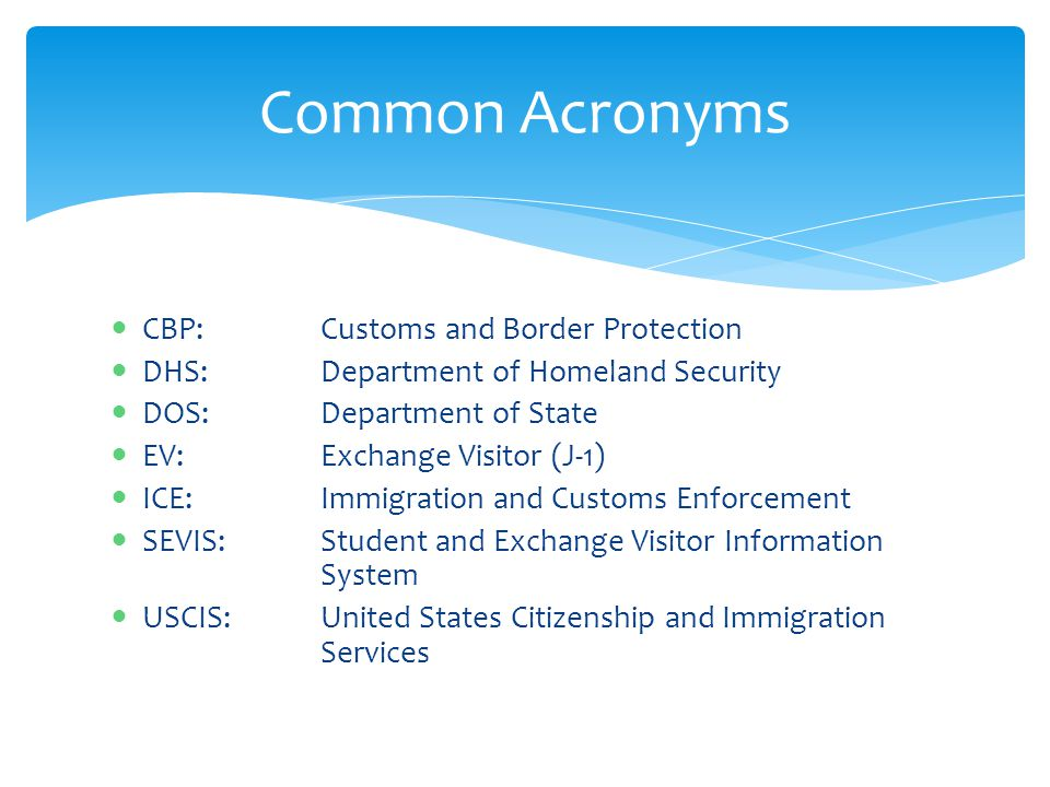 CBP:Customs and Border Protection DHS: Department of Homeland Security DOS: Department of State EV: Exchange Visitor (J-1) ICE: Immigration and Custom
