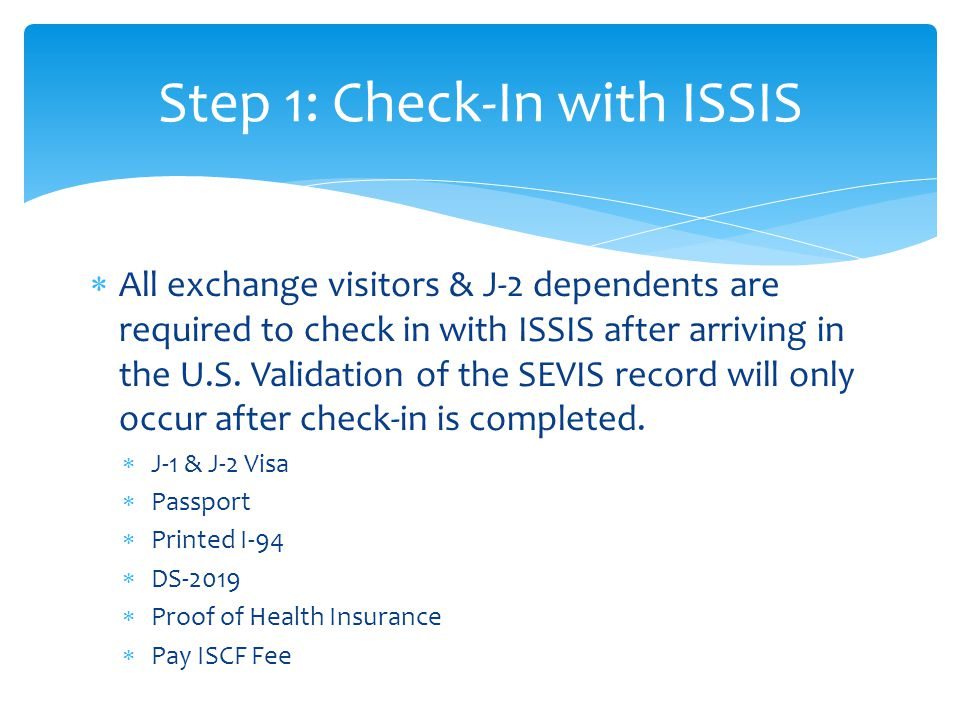  All exchange visitors & J-2 dependents are required to check in with ISSIS after arriving in the U.S. Validation of the SEVIS record will only occur
