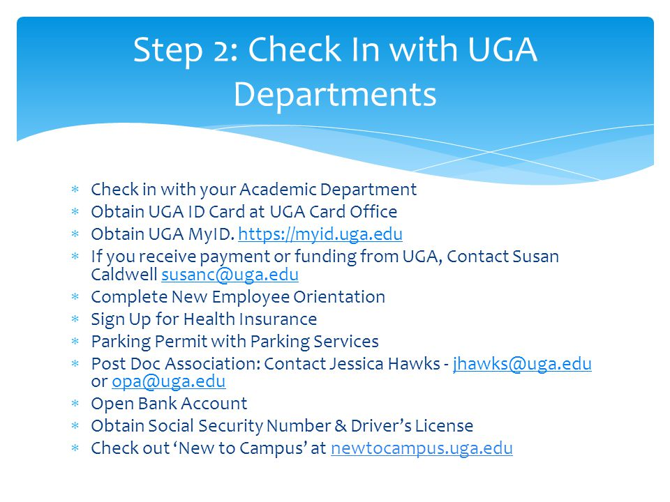  Check in with your Academic Department  Obtain UGA ID Card at UGA Card Office  Obtain UGA MyID. https://myid.uga.eduhttps://myid.uga.edu  If you