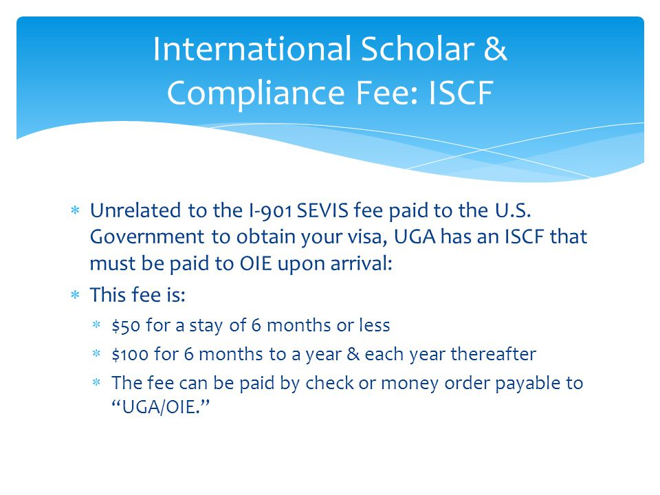  Unrelated to the I-901 SEVIS fee paid to the U.S. Government to obtain your visa, UGA has an ISCF that must be paid to OIE upon arrival:  This fee