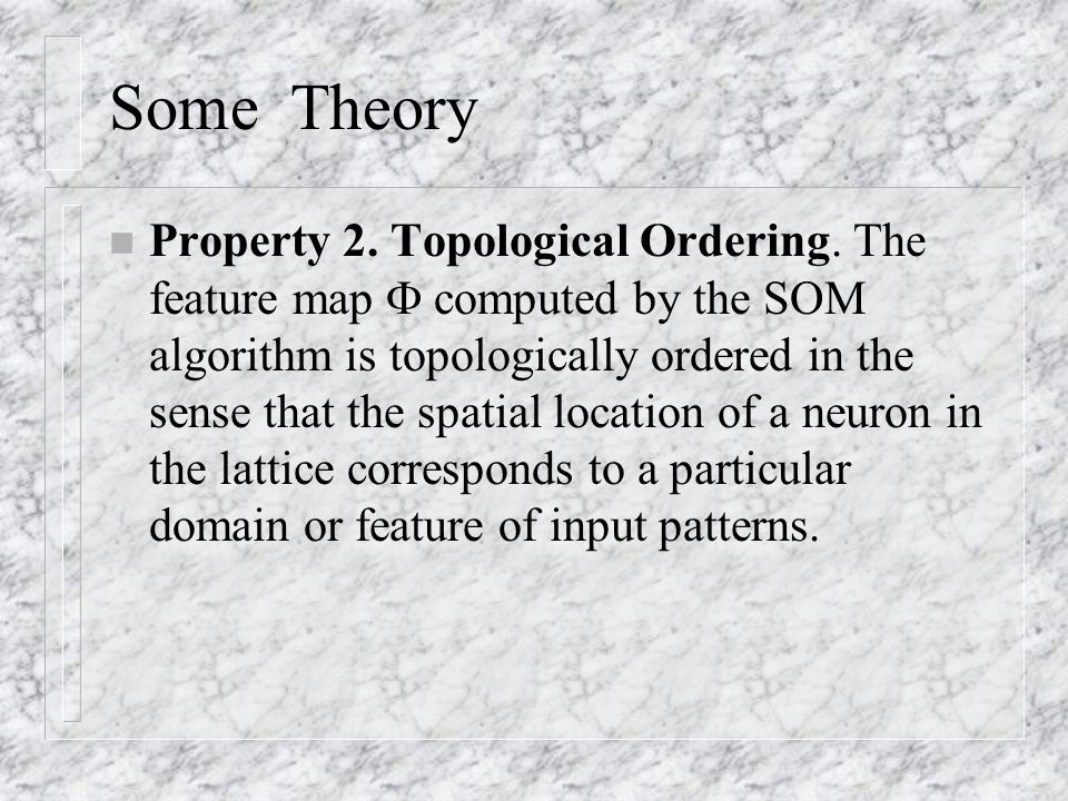 Some Theory n Property 2. Topological Ordering. The feature map  computed by the SOM algorithm is topologically ordered in the sense that the spatial