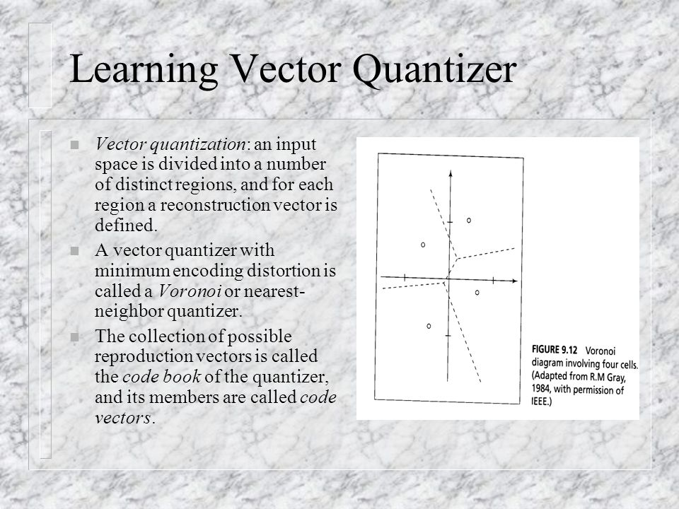 Learning Vector Quantizer n Vector quantization: an input space is divided into a number of distinct regions, and for each region a reconstruction vector is defined.