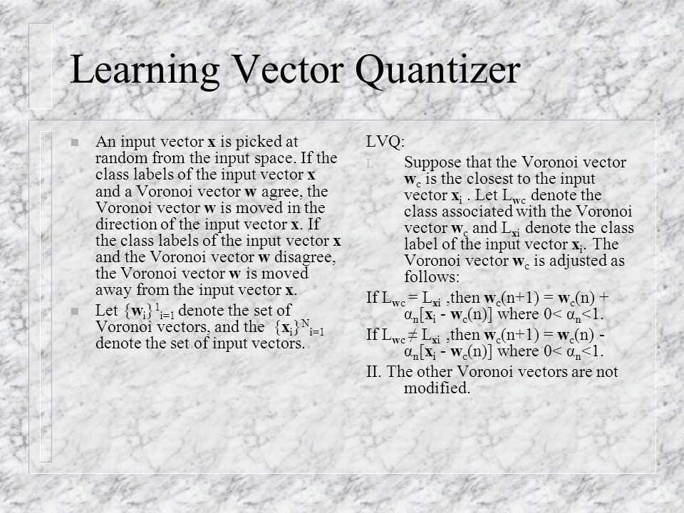 Learning Vector Quantizer n An input vector x is picked at random from the input space. If the class labels of the input vector x and a Voronoi vector