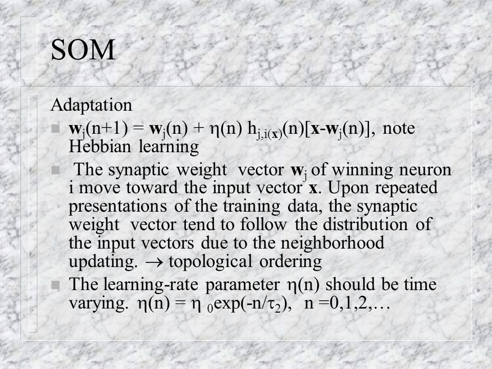 SOM Adaptation n w j (n+1) = w j (n) +  (n) h j,i(x) (n)[x-w j (n)], note Hebbian learning n The synaptic weight vector w j of winning neuron i move
