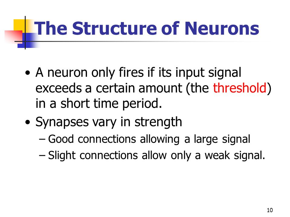 10 A neuron only fires if its input signal exceeds a certain amount (the threshold) in a short time period. Synapses vary in strength –Good connection
