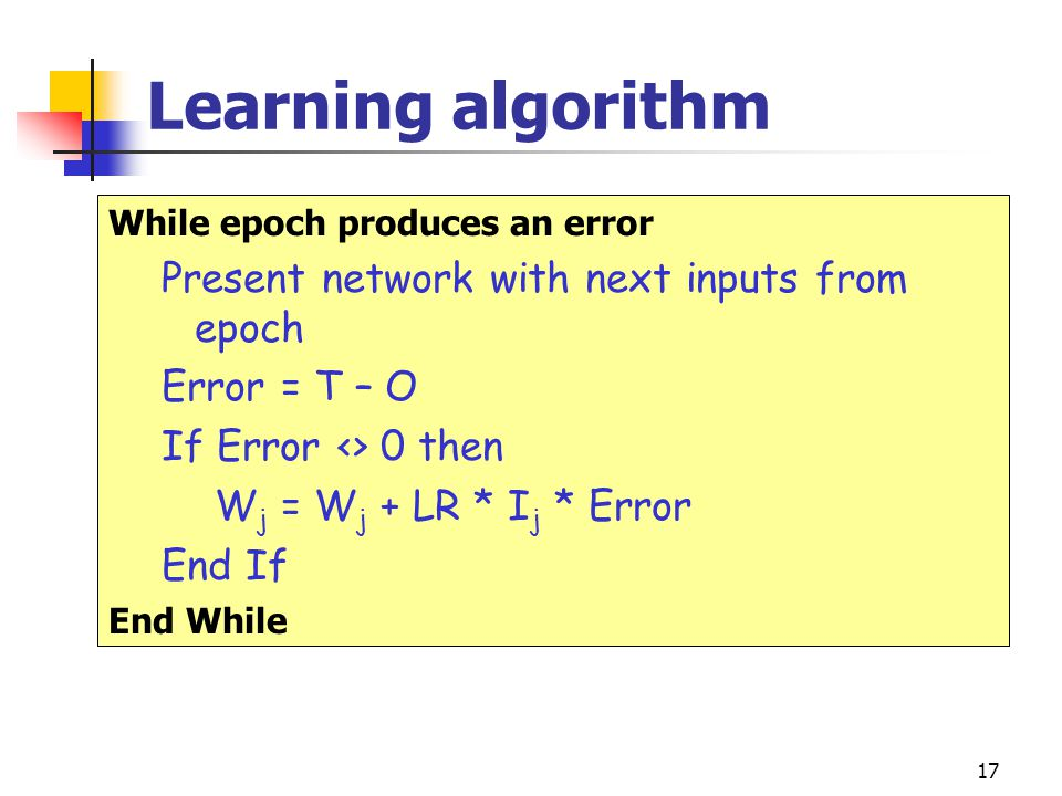 17 Learning algorithm While epoch produces an error Present network with next inputs from epoch Error = T – O If Error <> 0 then W j = W j + LR * I j