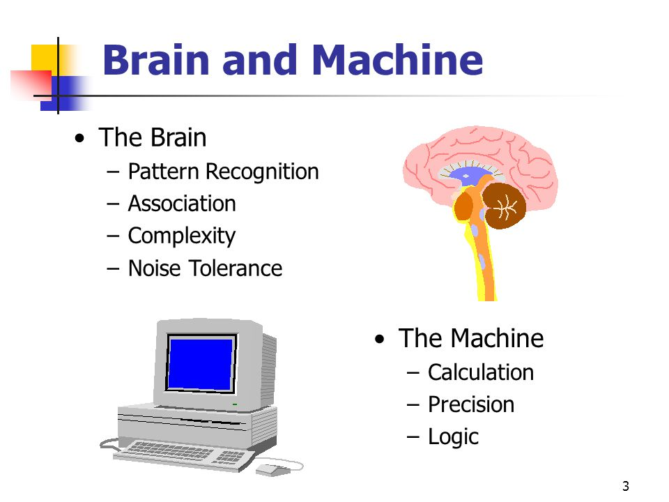 3 Brain and Machine The Brain –Pattern Recognition –Association –Complexity –Noise Tolerance The Machine –Calculation –Precision –Logic
