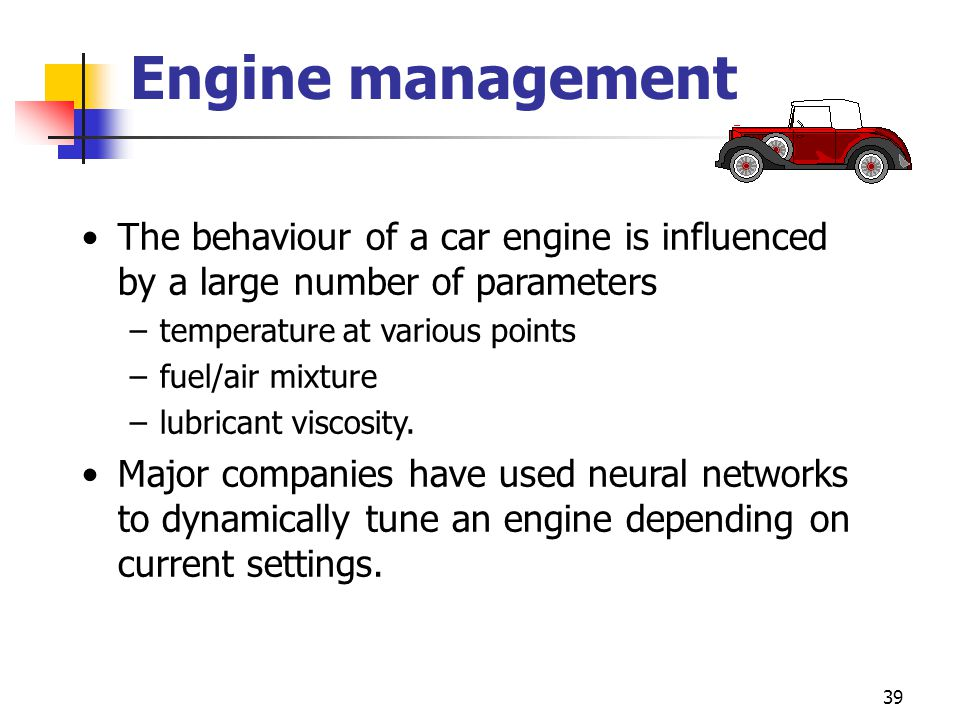 39 Engine management The behaviour of a car engine is influenced by a large number of parameters –temperature at various points –fuel/air mixture –lub