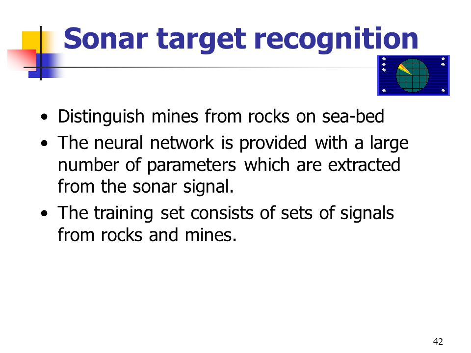 42 Sonar target recognition Distinguish mines from rocks on sea-bed The neural network is provided with a large number of parameters which are extract