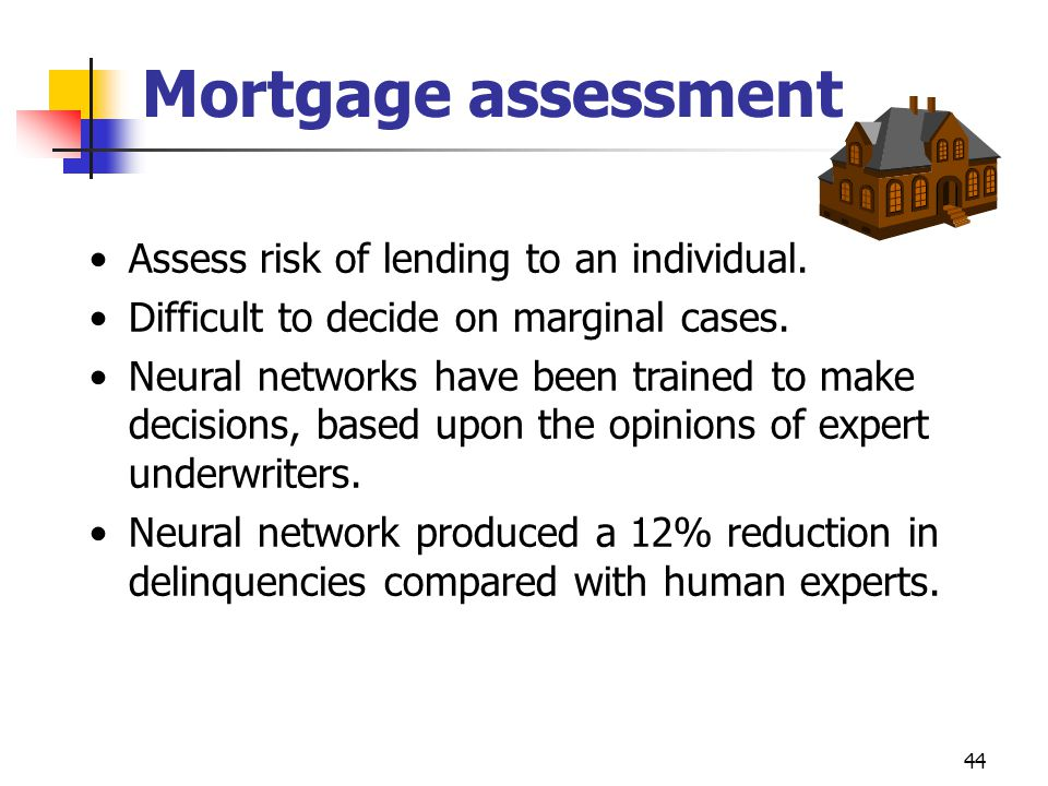 44 Mortgage assessment Assess risk of lending to an individual. Difficult to decide on marginal cases. Neural networks have been trained to make decis