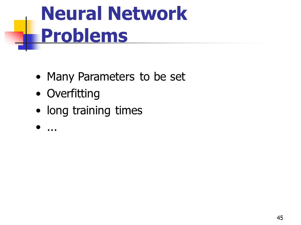 45 Neural Network Problems Many Parameters to be set Overfitting long training times...